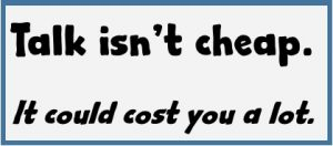 Talk isn't cheap. It could cost you. And words affect business success.
